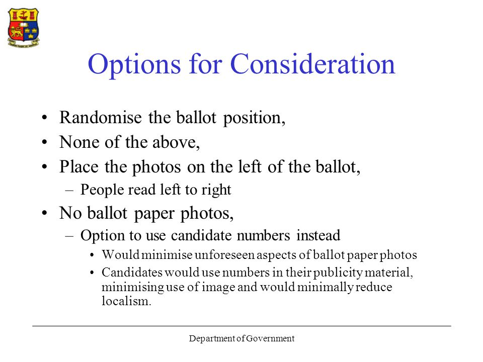 Department of Government Options for Consideration Randomise the ballot position, None of the above, Place the photos on the left of the ballot, –People read left to right No ballot paper photos, –Option to use candidate numbers instead Would minimise unforeseen aspects of ballot paper photos Candidates would use numbers in their publicity material, minimising use of image and would minimally reduce localism.