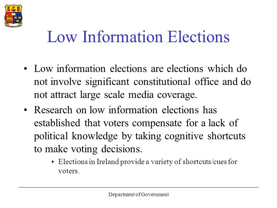 Department of Government Low Information Elections Voters who bother to show up at the polls are sometimes faced with the complex task of choosing among unknown candidates in an election that has received very little media coverage.