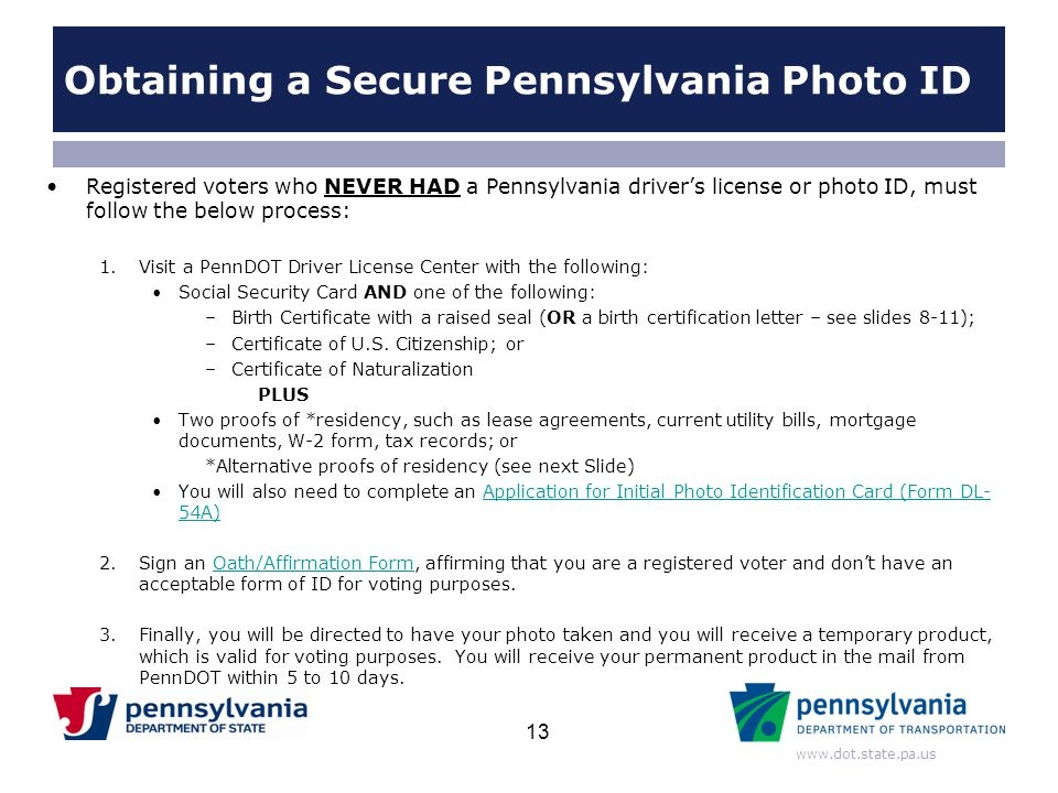 www.dot.state.pa.us Registered voters who NEVER HAD a Pennsylvania driver's license or photo ID, must follow the below process: 1.Visit a PennDOT Driv