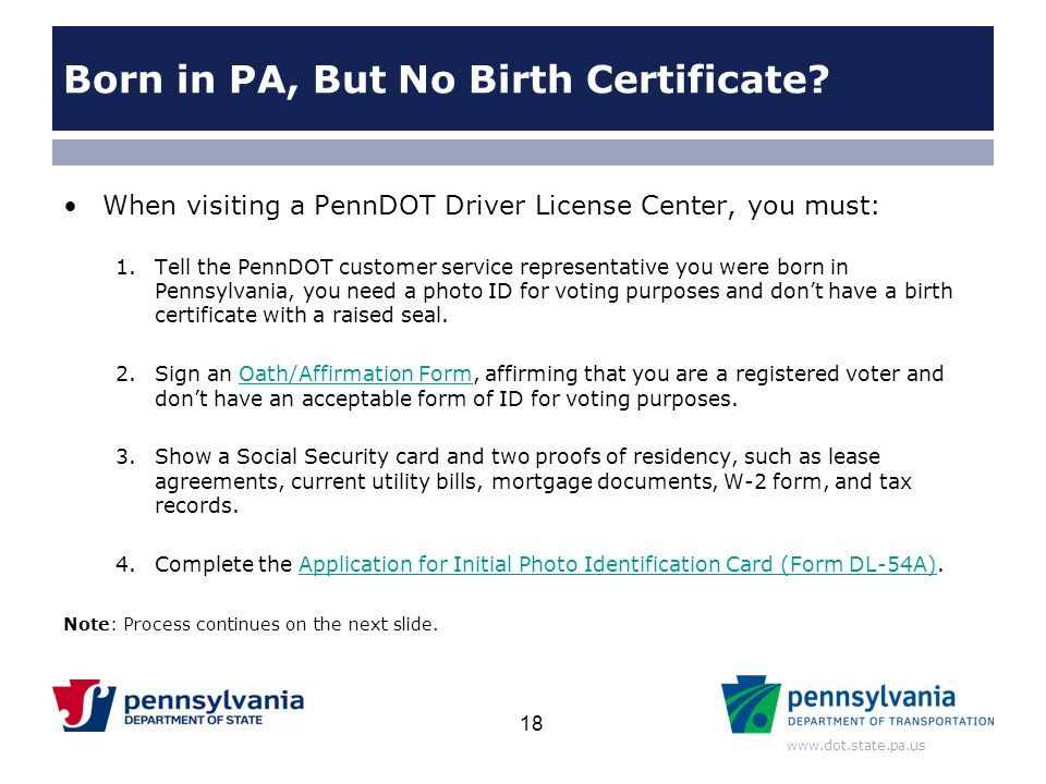 www.dot.state.pa.us Born in PA, But No Birth Certificate? When visiting a PennDOT Driver License Center, you must: 1.Tell the PennDOT customer service