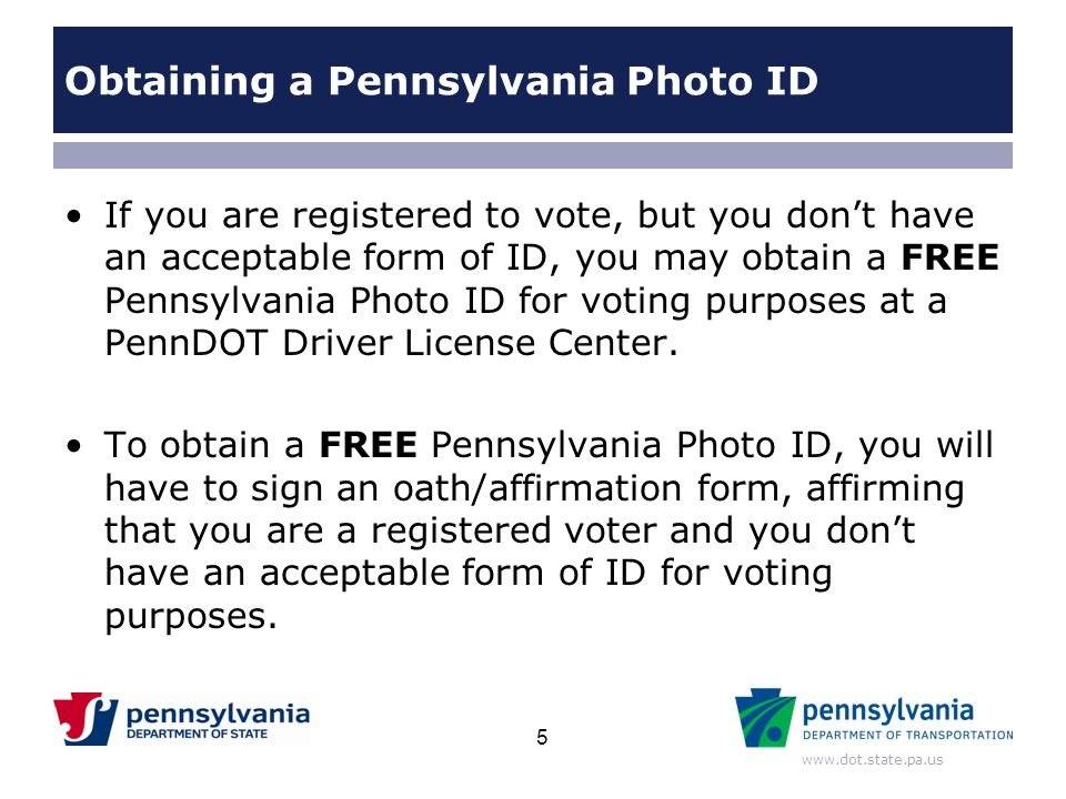 www.dot.state.pa.us Obtaining a Pennsylvania Photo ID If you are registered to vote, but you don't have an acceptable form of ID, you may obtain a FRE