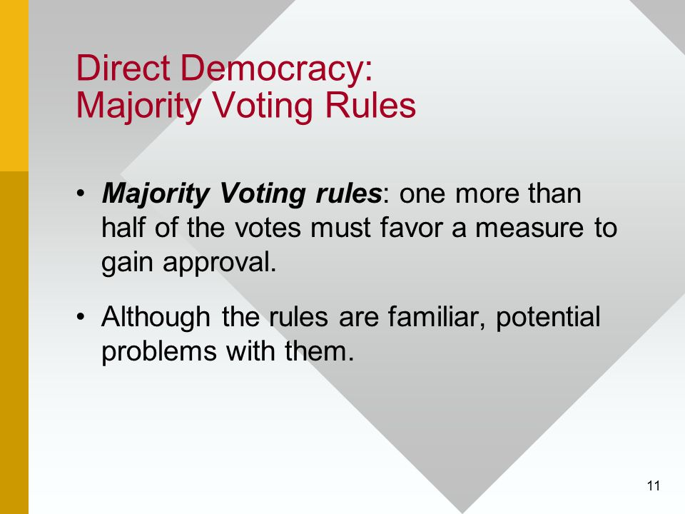 11 Direct Democracy: Majority Voting Rules Majority Voting rules: one more than half of the votes must favor a measure to gain approval. Although the