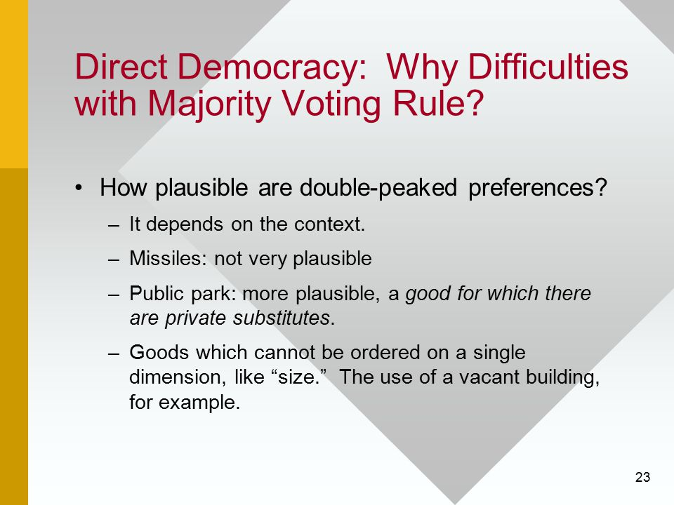 23 Direct Democracy: Why Difficulties with Majority Voting Rule? How plausible are double-peaked preferences? –It depends on the context. –Missiles: n