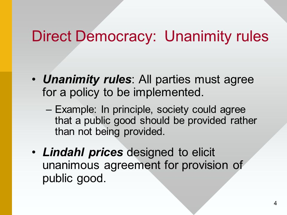 4 Direct Democracy: Unanimity rules Unanimity rules: All parties must agree for a policy to be implemented. –Example: In principle, society could agre