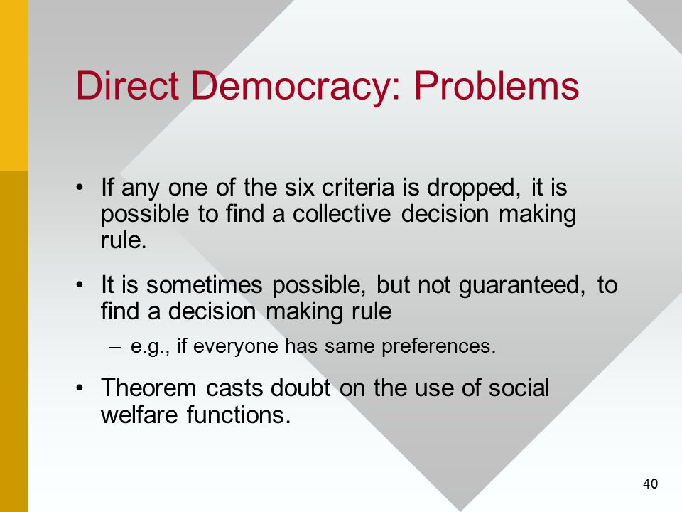 40 Direct Democracy: Problems If any one of the six criteria is dropped, it is possible to find a collective decision making rule. It is sometimes pos