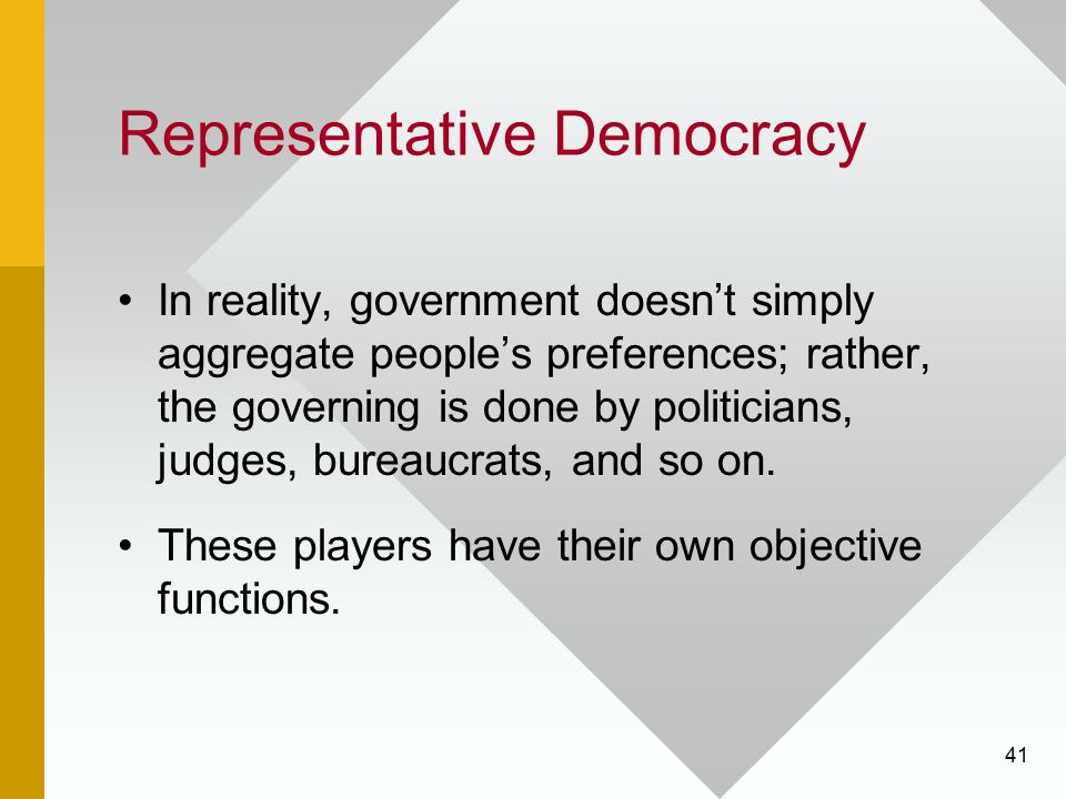 41 Representative Democracy In reality, government doesn't simply aggregate people's preferences; rather, the governing is done by politicians, judges