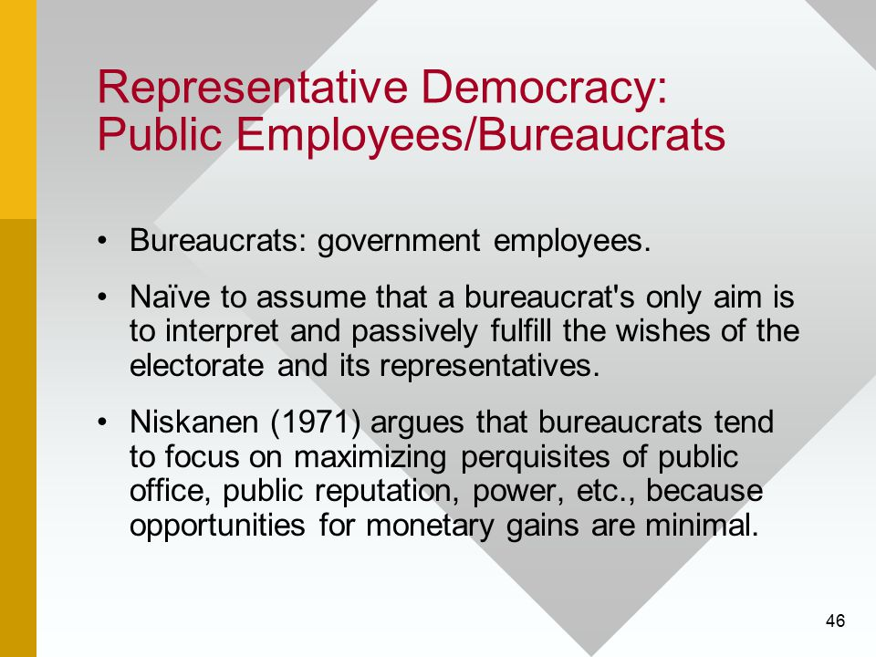 46 Representative Democracy: Public Employees/Bureaucrats Bureaucrats: government employees. Naïve to assume that a bureaucrat's only aim is to interp