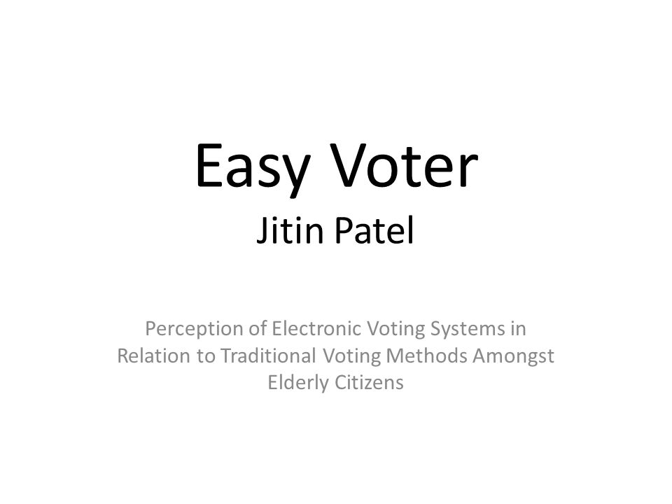 Easy Voter Jitin Patel Perception of Electronic Voting Systems in Relation to Traditional Voting Methods Amongst Elderly Citizens