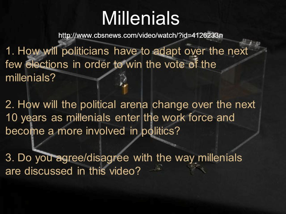1. How will politicians have to adapt over the next few elections in order to win the vote of the millenials? 2. How will the political arena change o