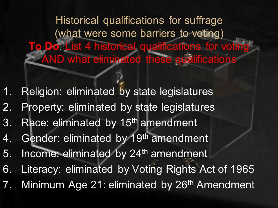 Historical qualifications for suffrage (what were some barriers to voting) To Do: List 4 historical qualifications for voting AND what eliminated these qualifications 1.Religion: eliminated by state legislatures 2.Property: eliminated by state legislatures 3.Race: eliminated by 15 th amendment 4.Gender: eliminated by 19 th amendment 5.Income: eliminated by 24 th amendment 6.Literacy: eliminated by Voting Rights Act of 1965 7.Minimum Age 21: eliminated by 26 th Amendment