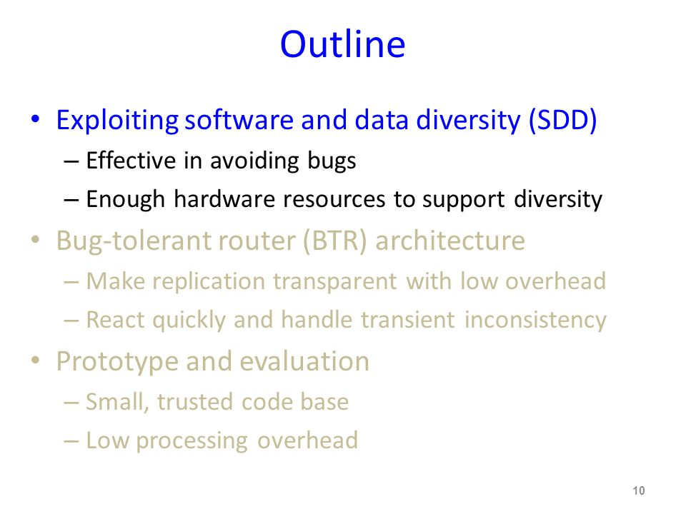 Outline Exploiting software and data diversity (SDD) – Effective in avoiding bugs – Enough hardware resources to support diversity Bug-tolerant router (BTR) architecture – Make replication transparent with low overhead – React quickly and handle transient inconsistency Prototype and evaluation – Small, trusted code base – Low processing overhead 10
