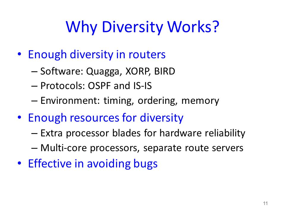 Why Diversity Works? Enough diversity in routers – Software: Quagga, XORP, BIRD – Protocols: OSPF and IS-IS – Environment: timing, ordering, memory En