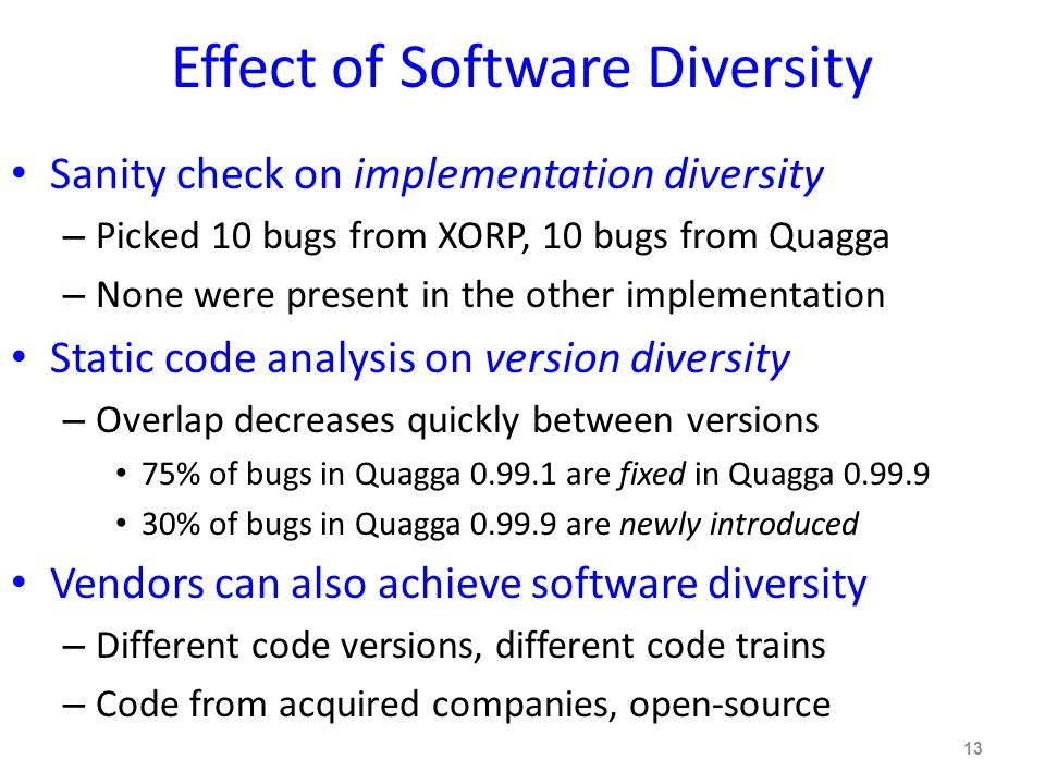 Effect of Software Diversity Sanity check on implementation diversity – Picked 10 bugs from XORP, 10 bugs from Quagga – None were present in the other implementation Static code analysis on version diversity – Overlap decreases quickly between versions 75% of bugs in Quagga 0.99.1 are fixed in Quagga 0.99.9 30% of bugs in Quagga 0.99.9 are newly introduced Vendors can also achieve software diversity – Different code versions, different code trains – Code from acquired companies, open-source 13