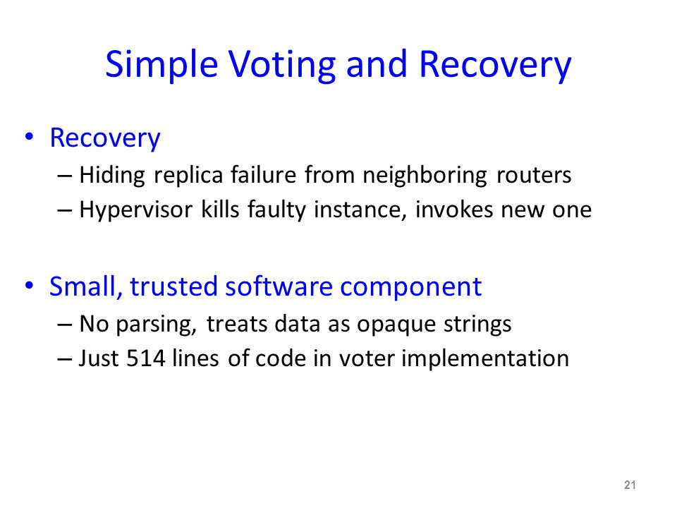 Simple Voting and Recovery Recovery – Hiding replica failure from neighboring routers – Hypervisor kills faulty instance, invokes new one Small, trusted software component – No parsing, treats data as opaque strings – Just 514 lines of code in voter implementation 21