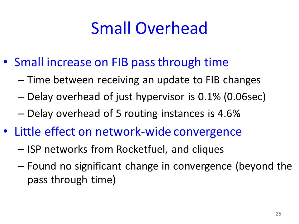 Small Overhead Small increase on FIB pass through time – Time between receiving an update to FIB changes – Delay overhead of just hypervisor is 0.1% (0.06sec) – Delay overhead of 5 routing instances is 4.6% Little effect on network-wide convergence – ISP networks from Rocketfuel, and cliques – Found no significant change in convergence (beyond the pass through time) 25