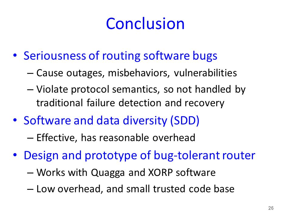 Conclusion Seriousness of routing software bugs – Cause outages, misbehaviors, vulnerabilities – Violate protocol semantics, so not handled by traditional failure detection and recovery Software and data diversity (SDD) – Effective, has reasonable overhead Design and prototype of bug-tolerant router – Works with Quagga and XORP software – Low overhead, and small trusted code base 26