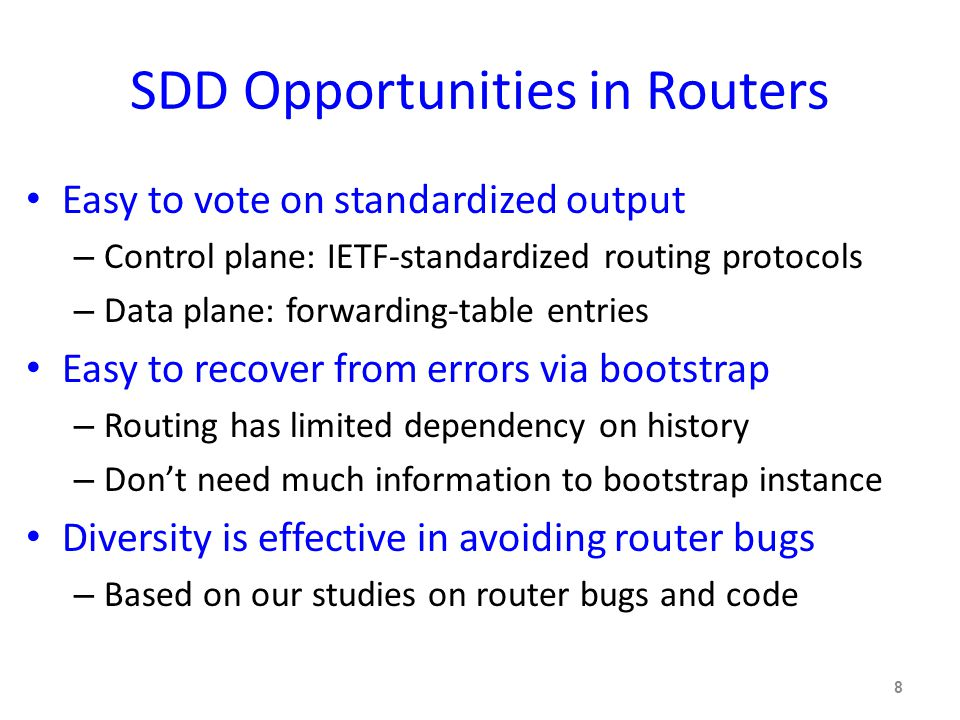 SDD Opportunities in Routers Easy to vote on standardized output – Control plane: IETF-standardized routing protocols – Data plane: forwarding-table entries Easy to recover from errors via bootstrap – Routing has limited dependency on history – Don't need much information to bootstrap instance Diversity is effective in avoiding router bugs – Based on our studies on router bugs and code 8