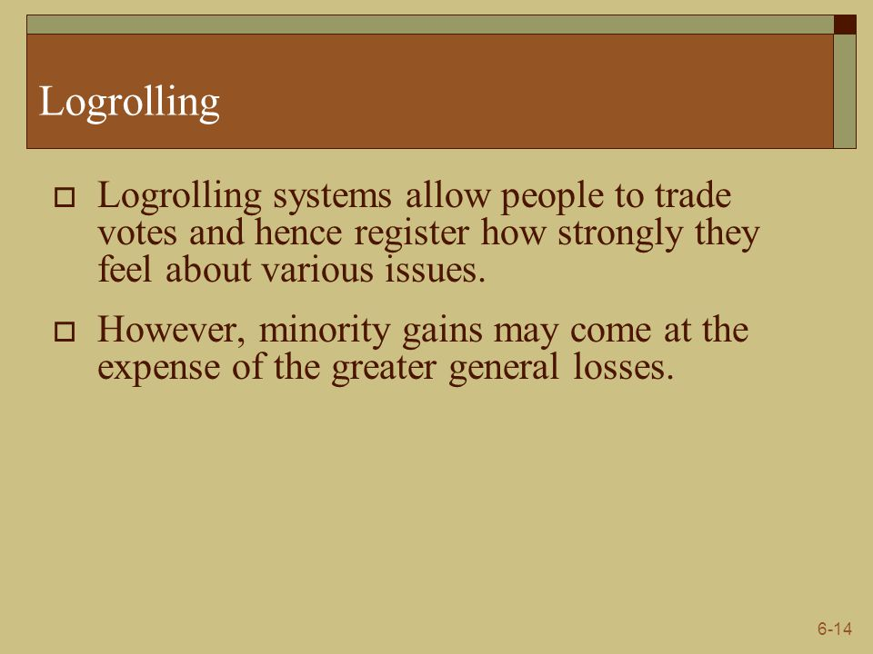 6-14 Logrolling  Logrolling systems allow people to trade votes and hence register how strongly they feel about various issues.  However, minority g