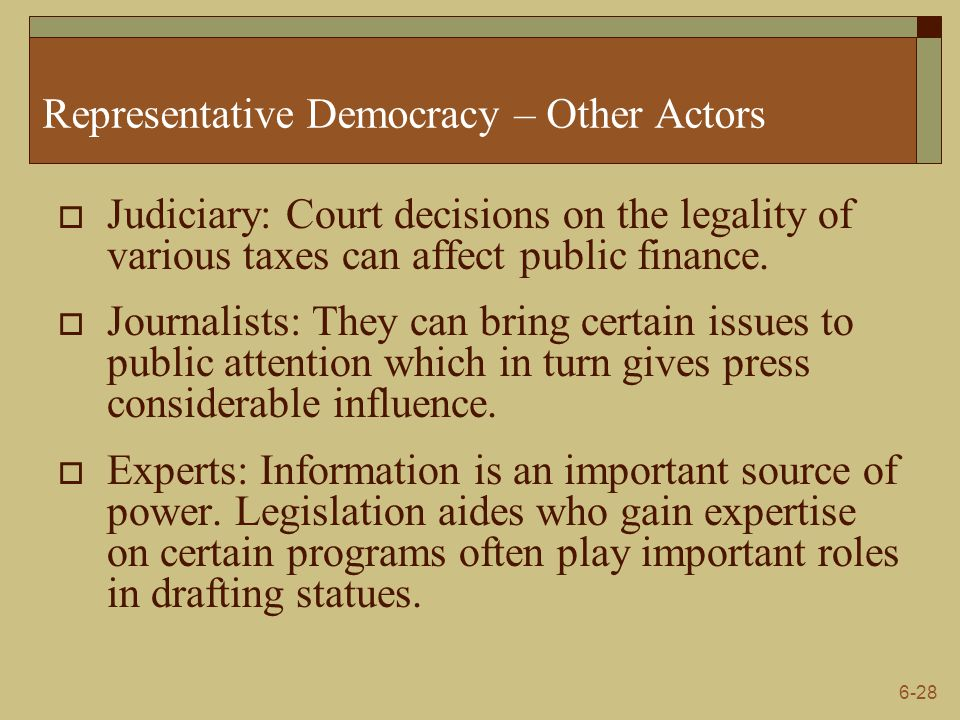 6-28 Representative Democracy – Other Actors  Judiciary: Court decisions on the legality of various taxes can affect public finance.  Journalists: T