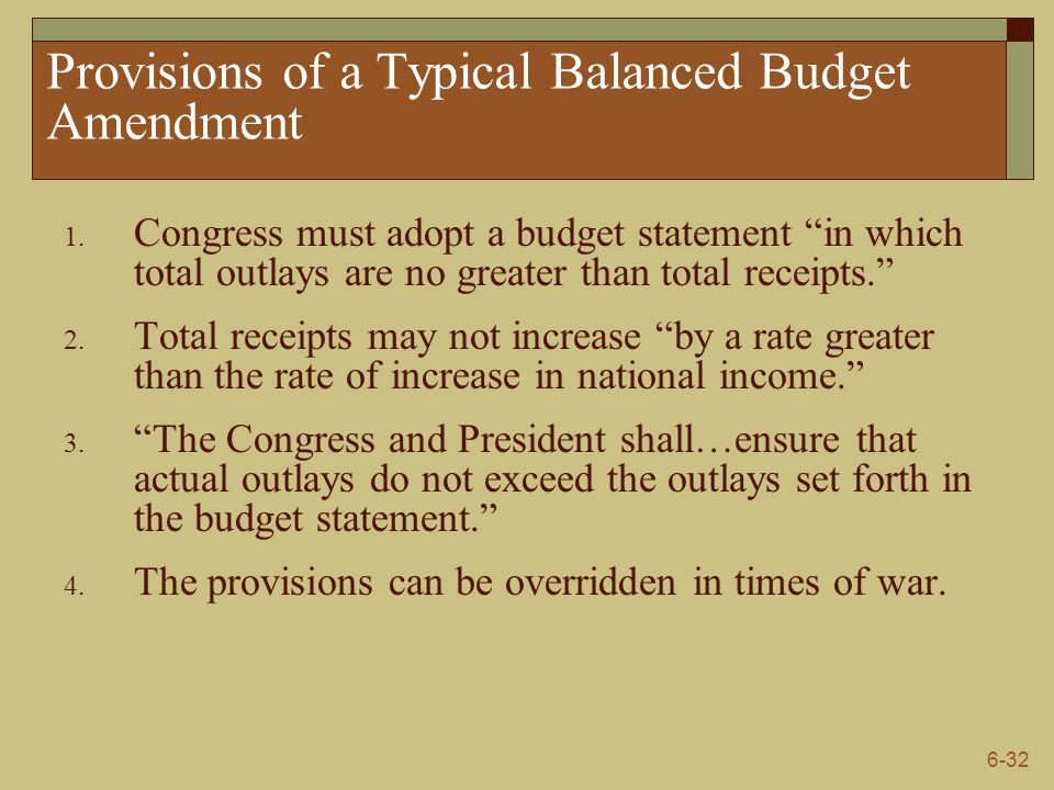 """6-32 Provisions of a Typical Balanced Budget Amendment 1. Congress must adopt a budget statement """"in which total outlays are no greater than total rec"""