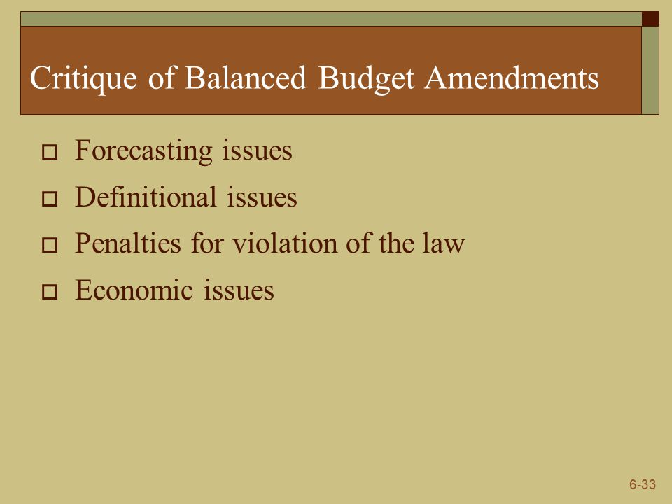 6-33 Critique of Balanced Budget Amendments  Forecasting issues  Definitional issues  Penalties for violation of the law  Economic issues