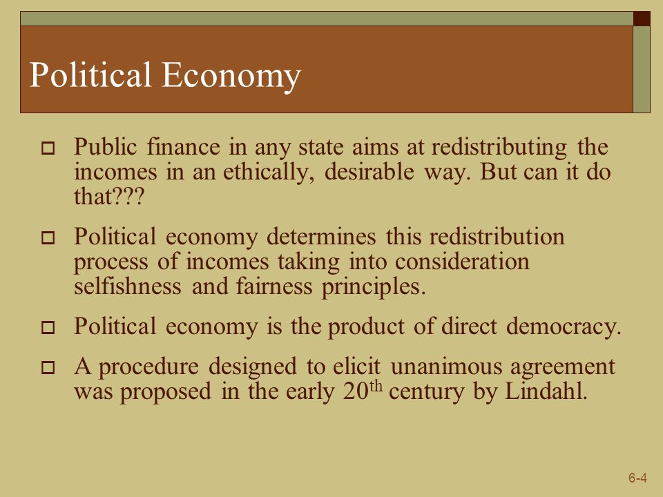 6-4 Political Economy  Public finance in any state aims at redistributing the incomes in an ethically, desirable way. But can it do that???  Politic