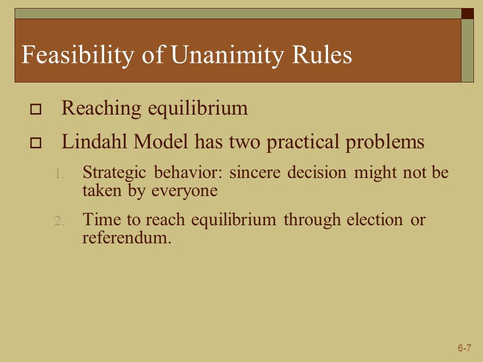 6-7 Feasibility of Unanimity Rules  Reaching equilibrium  Lindahl Model has two practical problems 1. Strategic behavior: sincere decision might not