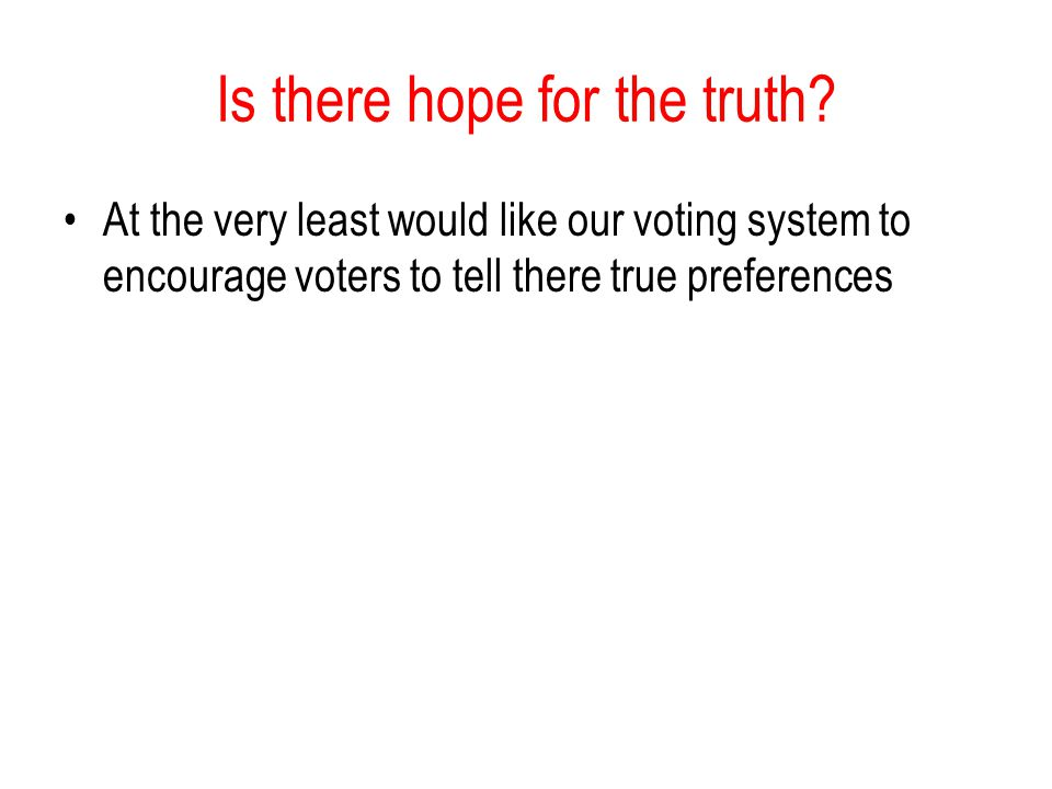 Is there hope for the truth? At the very least would like our voting system to encourage voters to tell there true preferences