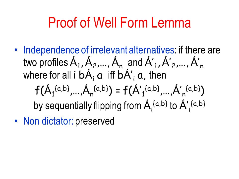 Proof of Well Form Lemma Independence of irrelevant alternatives: if there are two profiles Á 1, Á 2,…, Á n and Á ' 1, Á ' 2,…, Á ' n where for all i