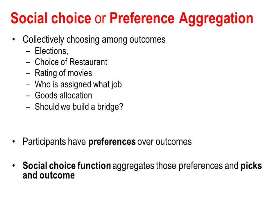 Social choice or Preference Aggregation Collectively choosing among outcomes –Elections, –Choice of Restaurant –Rating of movies –Who is assigned what