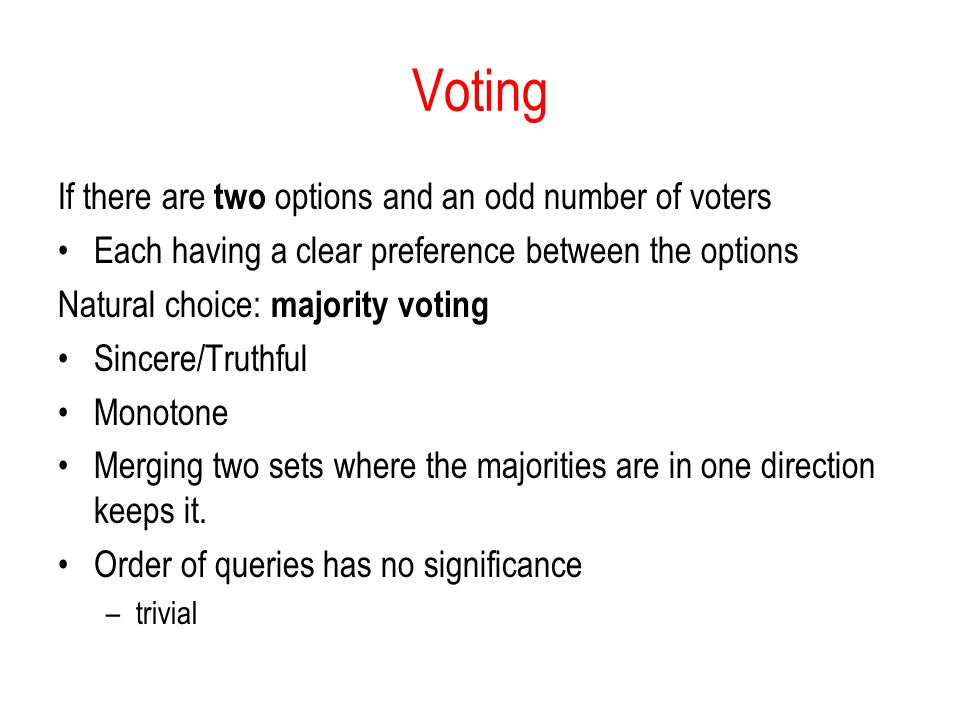 Voting If there are two options and an odd number of voters Each having a clear preference between the options Natural choice: majority voting Sincere