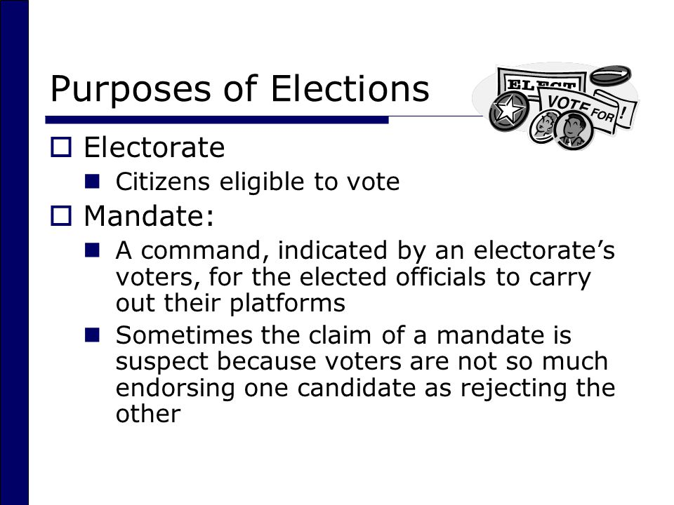 Purposes of Elections  Electorate Citizens eligible to vote  Mandate: A command, indicated by an electorate's voters, for the elected officials to carry out their platforms Sometimes the claim of a mandate is suspect because voters are not so much endorsing one candidate as rejecting the other