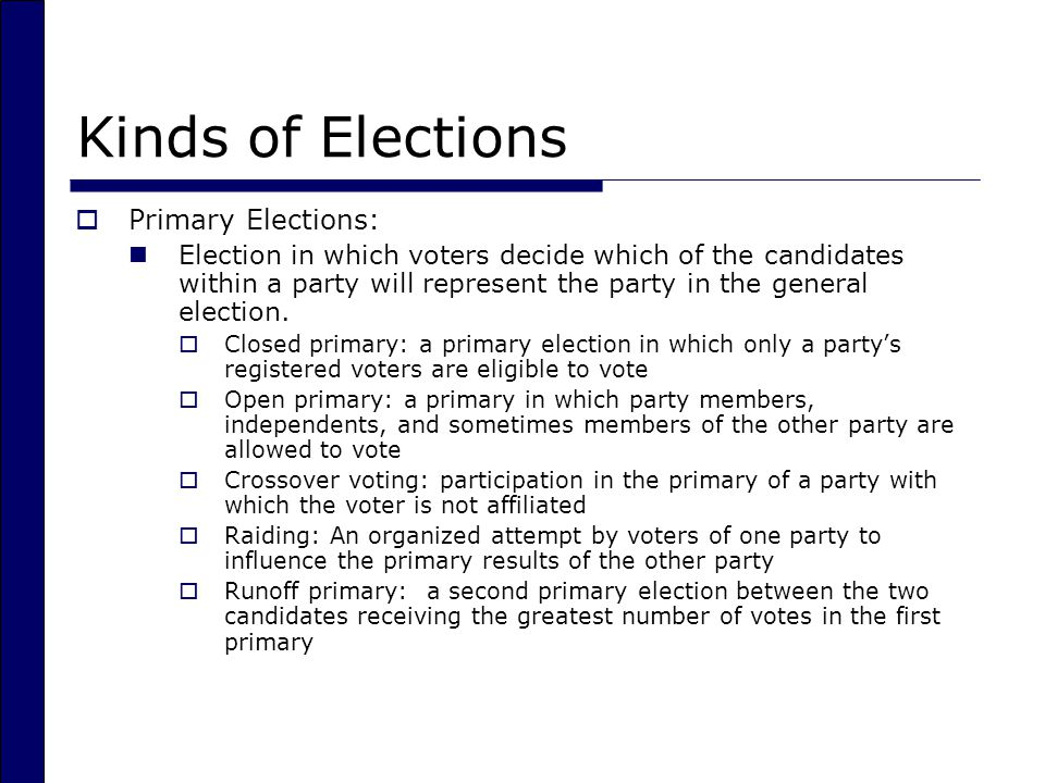 Kinds of Elections  Primary Elections: Election in which voters decide which of the candidates within a party will represent the party in the general election.