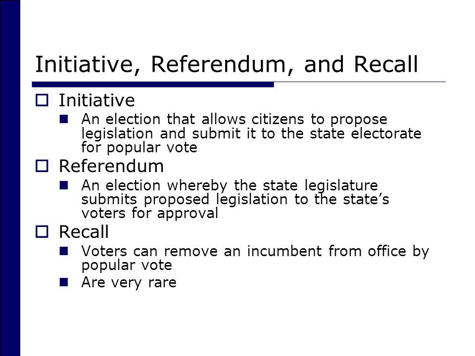 Initiative, Referendum, and Recall  Initiative An election that allows citizens to propose legislation and submit it to the state electorate for popular vote  Referendum An election whereby the state legislature submits proposed legislation to the state's voters for approval  Recall Voters can remove an incumbent from office by popular vote Are very rare