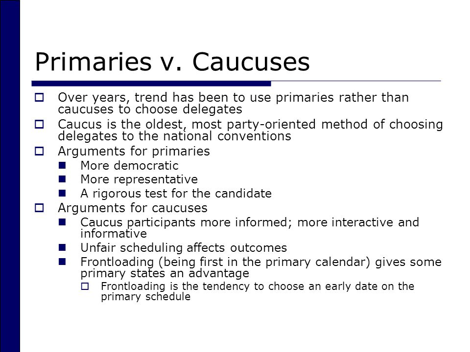 Primaries v. Caucuses  Over years, trend has been to use primaries rather than caucuses to choose delegates  Caucus is the oldest, most party-orient