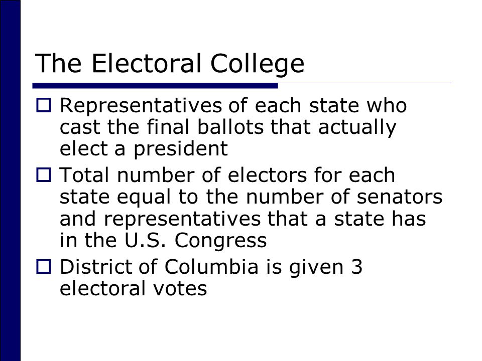 The Electoral College  Representatives of each state who cast the final ballots that actually elect a president  Total number of electors for each state equal to the number of senators and representatives that a state has in the U.S.