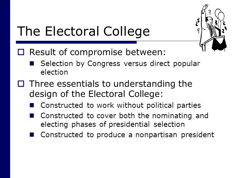 The Electoral College  Result of compromise between: Selection by Congress versus direct popular election  Three essentials to understanding the design of the Electoral College: Constructed to work without political parties Constructed to cover both the nominating and electing phases of presidential selection Constructed to produce a nonpartisan president