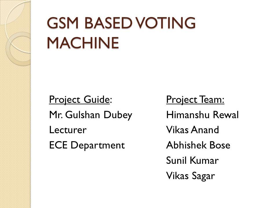 GSM BASED VOTING MACHINE Project Guide: Mr. Gulshan Dubey Lecturer ECE Department Project Team: Himanshu Rewal Vikas Anand Abhishek Bose Sunil Kumar V