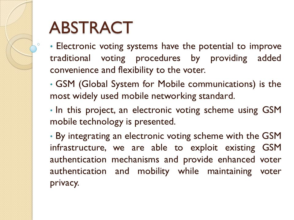 ABSTRACT Electronic voting systems have the potential to improve traditional voting procedures by providing added convenience and flexibility to the v