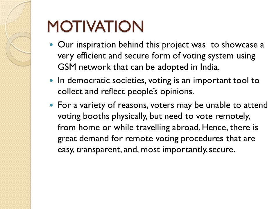 MOTIVATION Our inspiration behind this project was to showcase a very efficient and secure form of voting system using GSM network that can be adopted