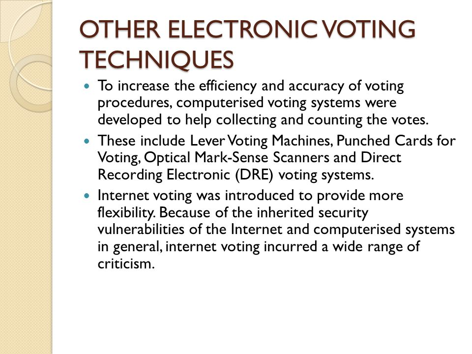 OTHER ELECTRONIC VOTING TECHNIQUES To increase the efficiency and accuracy of voting procedures, computerised voting systems were developed to help collecting and counting the votes.