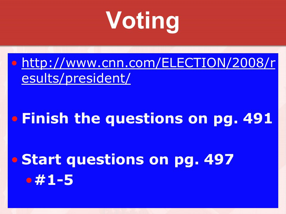 Voting http://www.cnn.com/ELECTION/2008/r esults/president/http://www.cnn.com/ELECTION/2008/r esults/president/ Finish the questions on pg.
