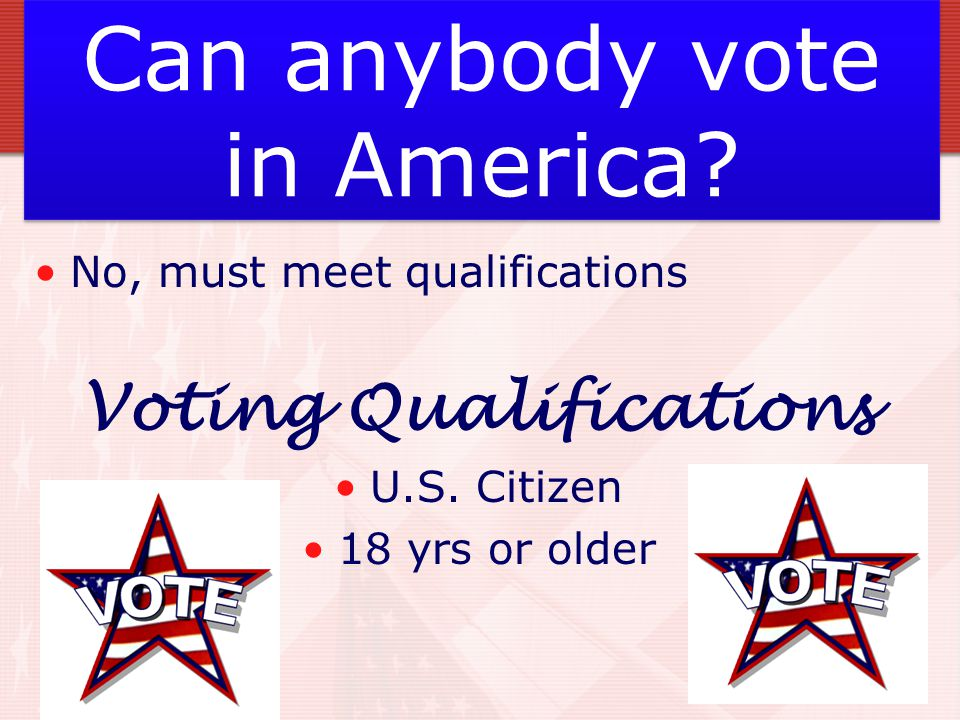 Can anybody vote in America. No, must meet qualifications Voting Qualifications U.S.
