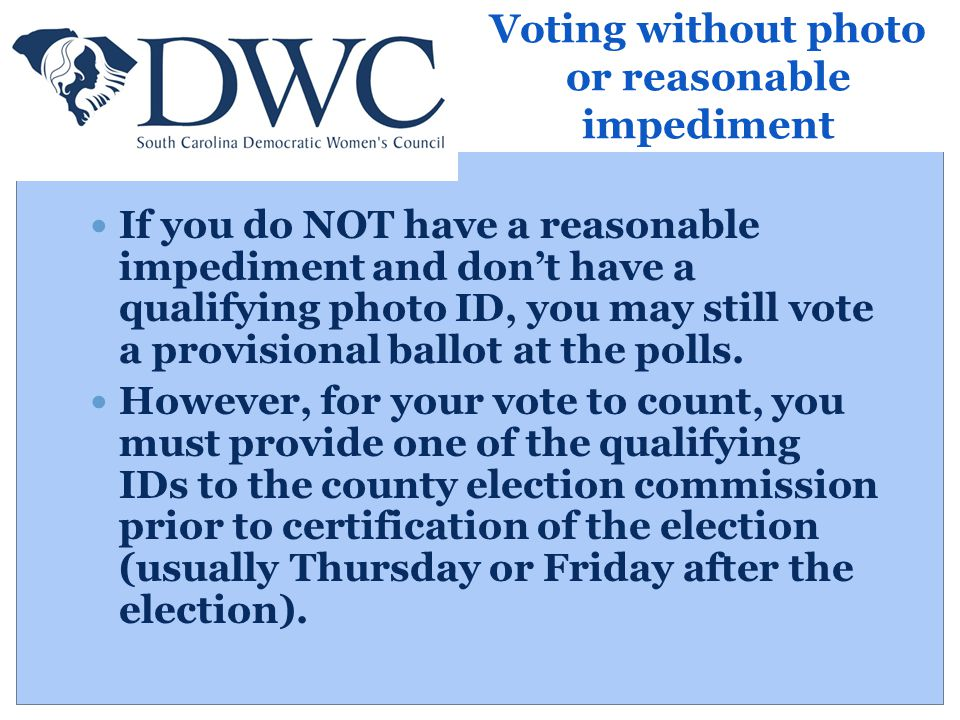 Voting without photo or reasonable impediment If you do NOT have a reasonable impediment and don't have a qualifying photo ID, you may still vote a provisional ballot at the polls.
