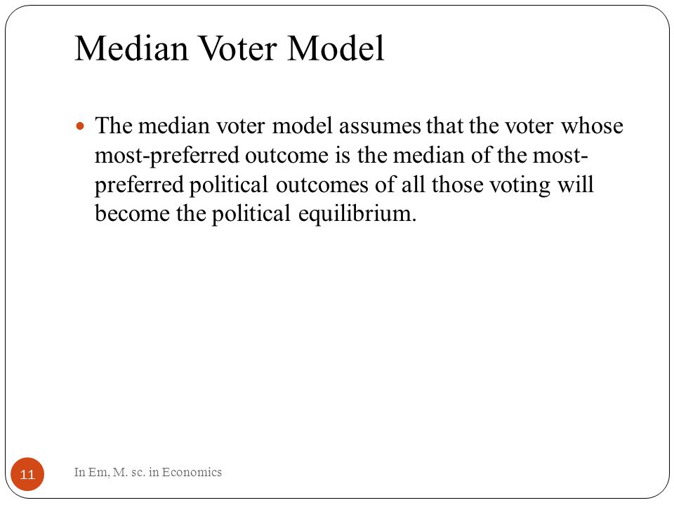 Median Voter Model 11 The median voter model assumes that the voter whose most-preferred outcome is the median of the most- preferred political outcomes of all those voting will become the political equilibrium.