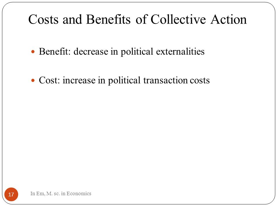 Costs and Benefits of Collective Action 17 Benefit: decrease in political externalities Cost: increase in political transaction costs In Em, M.