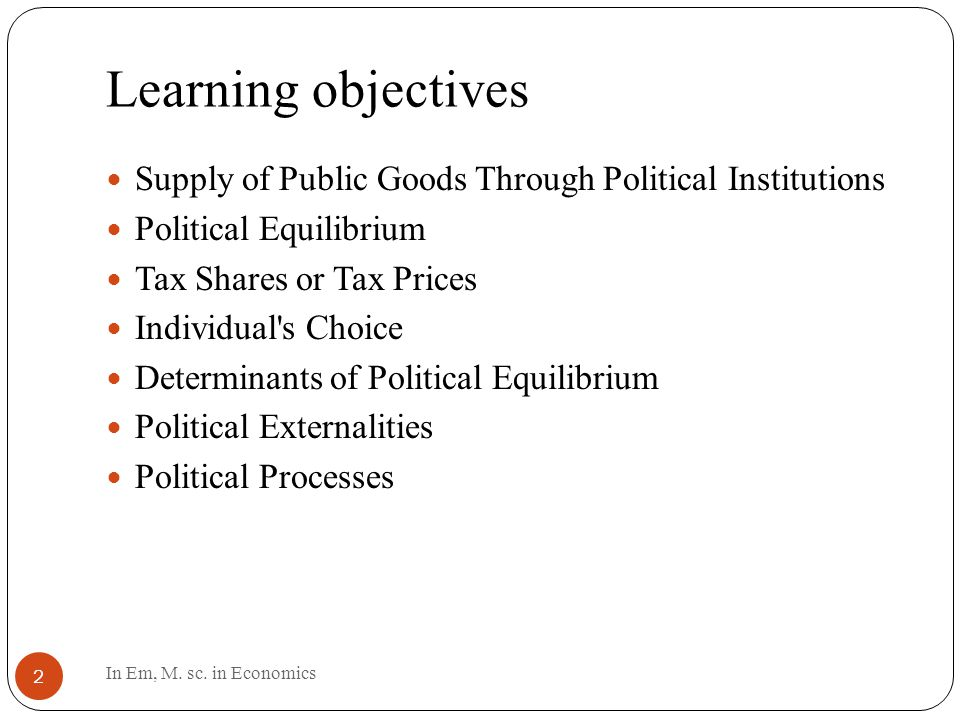 Learning objectives 2 Supply of Public Goods Through Political Institutions Political Equilibrium Tax Shares or Tax Prices Individual s Choice Determinants of Political Equilibrium Political Externalities Political Processes In Em, M.