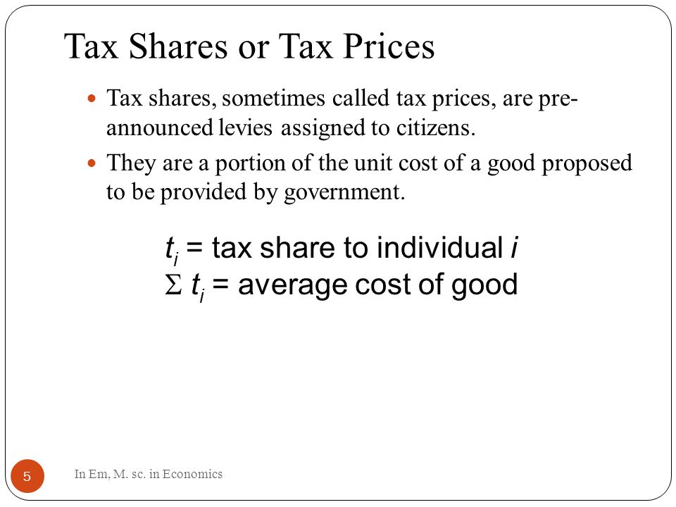 Tax Shares or Tax Prices 5 Tax shares, sometimes called tax prices, are pre- announced levies assigned to citizens.