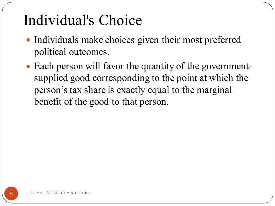 Individual s Choice 6 Individuals make choices given their most preferred political outcomes.