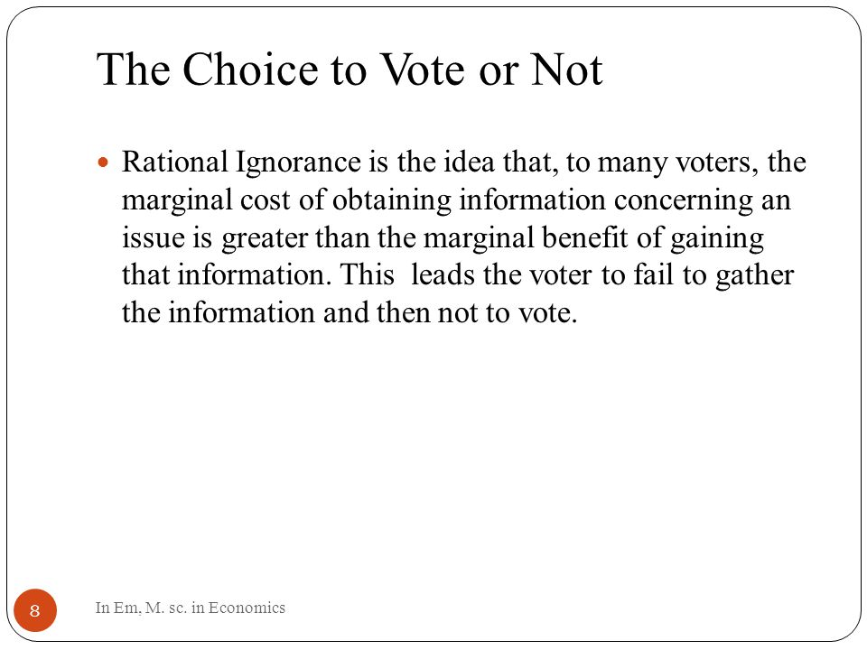 The Choice to Vote or Not 8 Rational Ignorance is the idea that, to many voters, the marginal cost of obtaining information concerning an issue is greater than the marginal benefit of gaining that information.